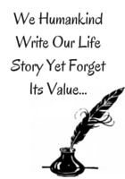 We Humankind Write Our Life Story Yet Forget Its Value...